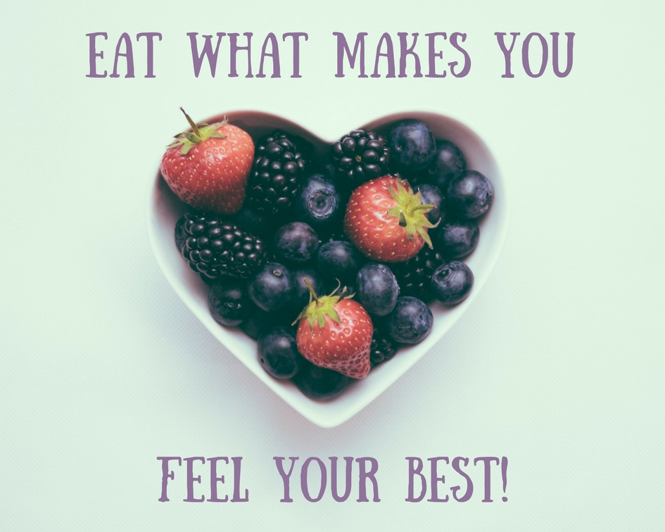 EAT WHAT MAKES YOU FEEL YOUR BEST!